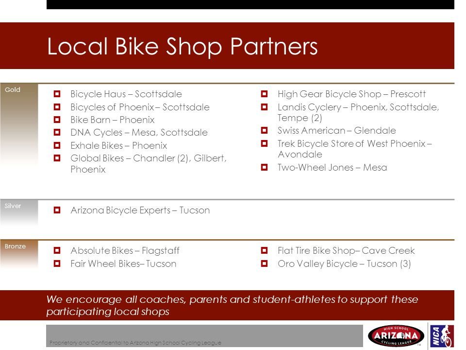 Local Bike Shop Partners Proprietary and Confidential to Arizona High School Cycling League Gold Silver Bronze We encourage all coaches, parents and student-athletes to support these participating local shops  High Gear Bicycle Shop – Prescott  Landis Cyclery – Phoenix, Scottsdale, Tempe (2)  Swiss American – Glendale  Trek Bicycle Store of West Phoenix – Avondale  Two-Wheel Jones – Mesa  Bicycle Haus – Scottsdale  Bicycles of Phoenix – Scottsdale  Bike Barn – Phoenix  DNA Cycles – Mesa, Scottsdale  Exhale Bikes – Phoenix  Global Bikes – Chandler (2), Gilbert, Phoenix  Arizona Bicycle Experts – Tucson  Flat Tire Bike Shop– Cave Creek  Oro Valley Bicycle – Tucson (3)  Absolute Bikes – Flagstaff  Fair Wheel Bikes– Tucson