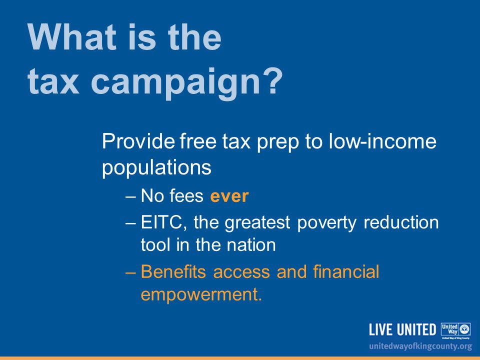 Provide free tax prep to low-income populations –No fees ever –EITC, the greatest poverty reduction tool in the nation –Benefits access and financial empowerment.