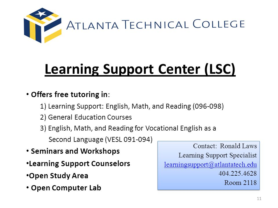 Learning Support Center (LSC) Offers free tutoring in: 1) Learning Support: English, Math, and Reading (096-098) 2) General Education Courses 3) English, Math, and Reading for Vocational English as a Second Language (VESL 091-094) Seminars and Workshops Learning Support Counselors Open Study Area Open Computer Lab Contact: Ronald Laws Learning Support Specialist learningsupport@atlantatech.edu 404.225.4628 Room 2118 Contact: Ronald Laws Learning Support Specialist learningsupport@atlantatech.edu 404.225.4628 Room 2118 11