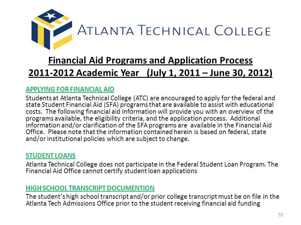 Financial Aid Programs and Application Process 2011-2012 Academic Year (July 1, 2011 – June 30, 2012) APPLYING FOR FINANCIAL AID Students at Atlanta Technical College (ATC) are encouraged to apply for the federal and state Student Financial Aid (SFA) programs that are available to assist with educational costs.