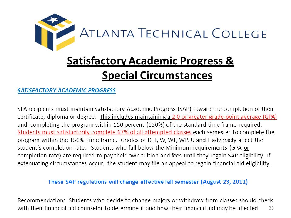 36 Satisfactory Academic Progress & Special Circumstances SATISFACTORY ACADEMIC PROGRESS SFA recipients must maintain Satisfactory Academic Progress (SAP) toward the completion of their certificate, diploma or degree.