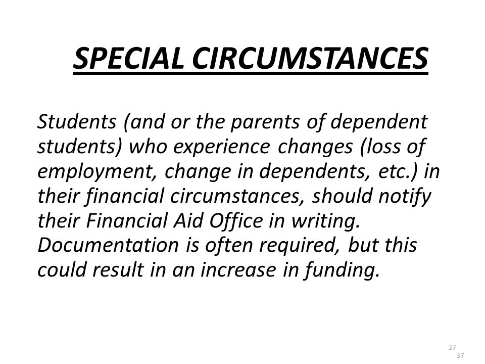 37 SPECIAL CIRCUMSTANCES Students (and or the parents of dependent students) who experience changes (loss of employment, change in dependents, etc.) in their financial circumstances, should notify their Financial Aid Office in writing.