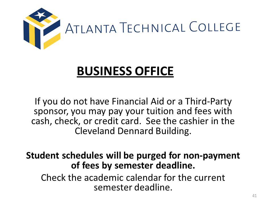 BUSINESS OFFICE If you do not have Financial Aid or a Third-Party sponsor, you may pay your tuition and fees with cash, check, or credit card.