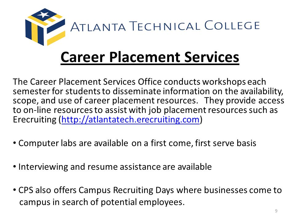 Career Placement Services The Career Placement Services Office conducts workshops each semester for students to disseminate information on the availability, scope, and use of career placement resources.