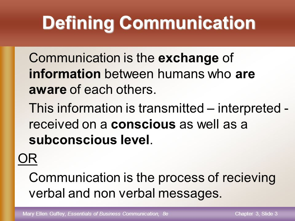Mary Ellen Guffey, Essentials of Business Communication, 8eChapter 3, Slide 3 Defining Communication Communication is the exchange of information between humans who are aware of each others.