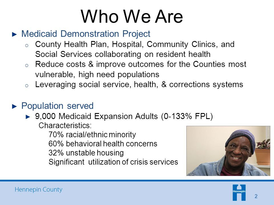 Who We Are 2 ► Medicaid Demonstration Project o County Health Plan, Hospital, Community Clinics, and Social Services collaborating on resident health o Reduce costs & improve outcomes for the Counties most vulnerable, high need populations o Leveraging social service, health, & corrections systems ► Population served ► 9,000 Medicaid Expansion Adults (0-133% FPL) Characteristics: 70% racial/ethnic minority 60% behavioral health concerns 32% unstable housing Significant utilization of crisis services