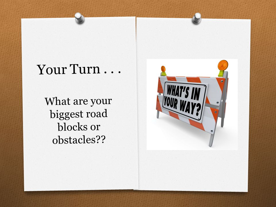 Your Turn... What are your biggest road blocks or obstacles??