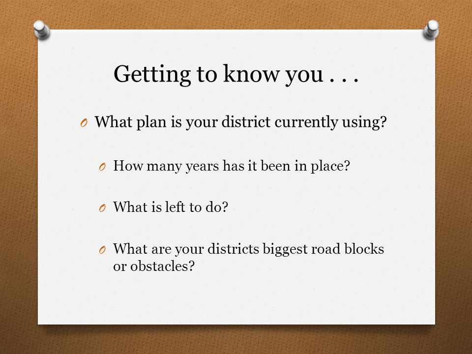 Getting to know you... O What plan is your district currently using? O How many years has it been in place? O What is left to do? O What are your dist