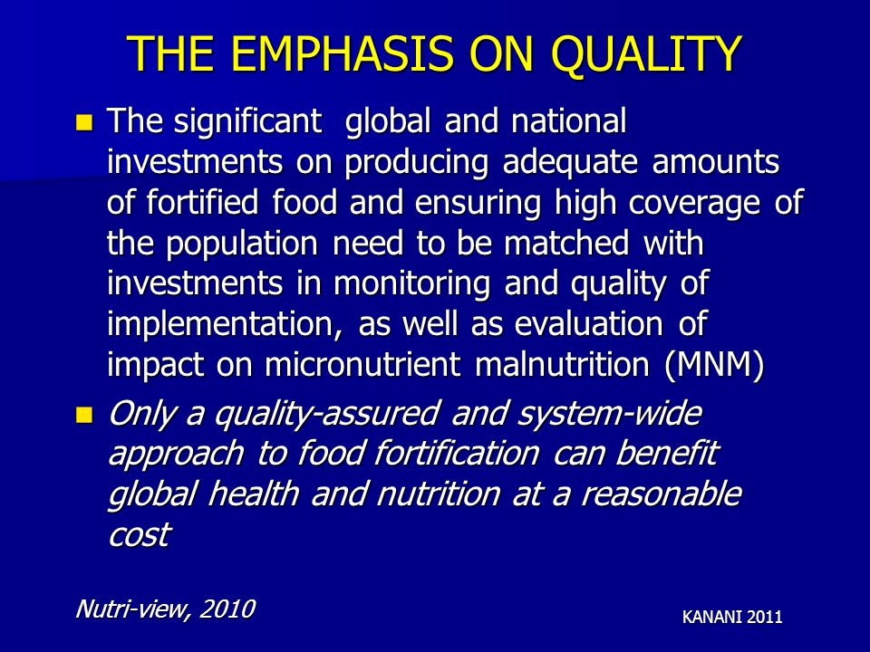 THE EMPHASIS ON QUALITY The significant global and national investments on producing adequate amounts of fortified food and ensuring high coverage of the population need to be matched with investments in monitoring and quality of implementation, as well as evaluation of impact on micronutrient malnutrition (MNM) The significant global and national investments on producing adequate amounts of fortified food and ensuring high coverage of the population need to be matched with investments in monitoring and quality of implementation, as well as evaluation of impact on micronutrient malnutrition (MNM) Only a quality-assured and system-wide approach to food fortification can benefit global health and nutrition at a reasonable cost Only a quality-assured and system-wide approach to food fortification can benefit global health and nutrition at a reasonable cost Nutri-view, 2010 KANANI 2011