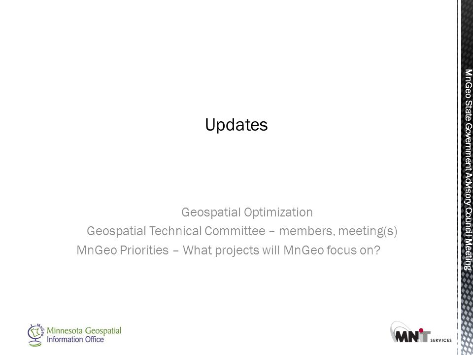 MnGeo State Government Advisory Council Meeting Geospatial Optimization Geospatial Technical Committee – members, meeting(s) MnGeo Priorities – What p