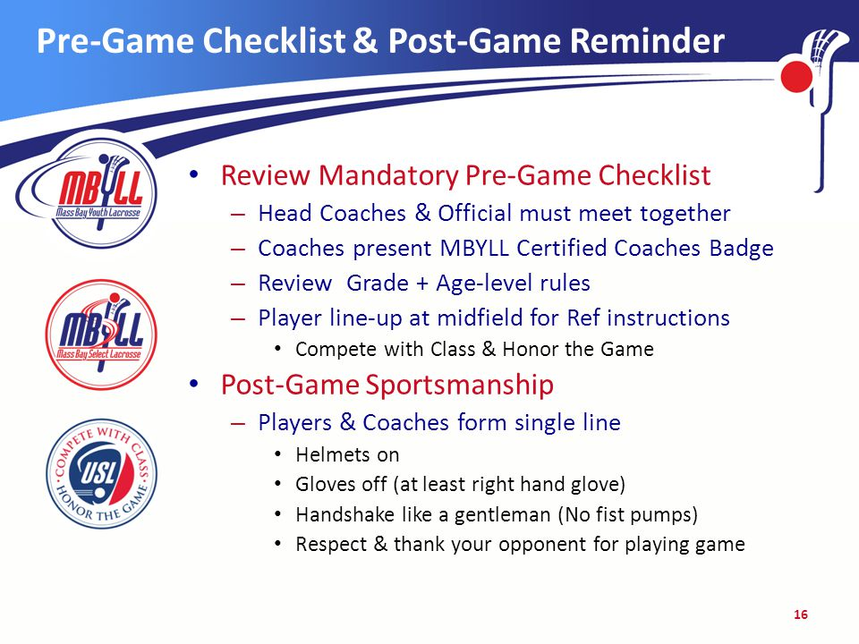 Pre-Game Checklist & Post-Game Reminder Review Mandatory Pre-Game Checklist – Head Coaches & Official must meet together – Coaches present MBYLL Certified Coaches Badge – Review Grade + Age-level rules – Player line-up at midfield for Ref instructions Compete with Class & Honor the Game Post-Game Sportsmanship – Players & Coaches form single line Helmets on Gloves off (at least right hand glove) Handshake like a gentleman (No fist pumps) Respect & thank your opponent for playing game 16