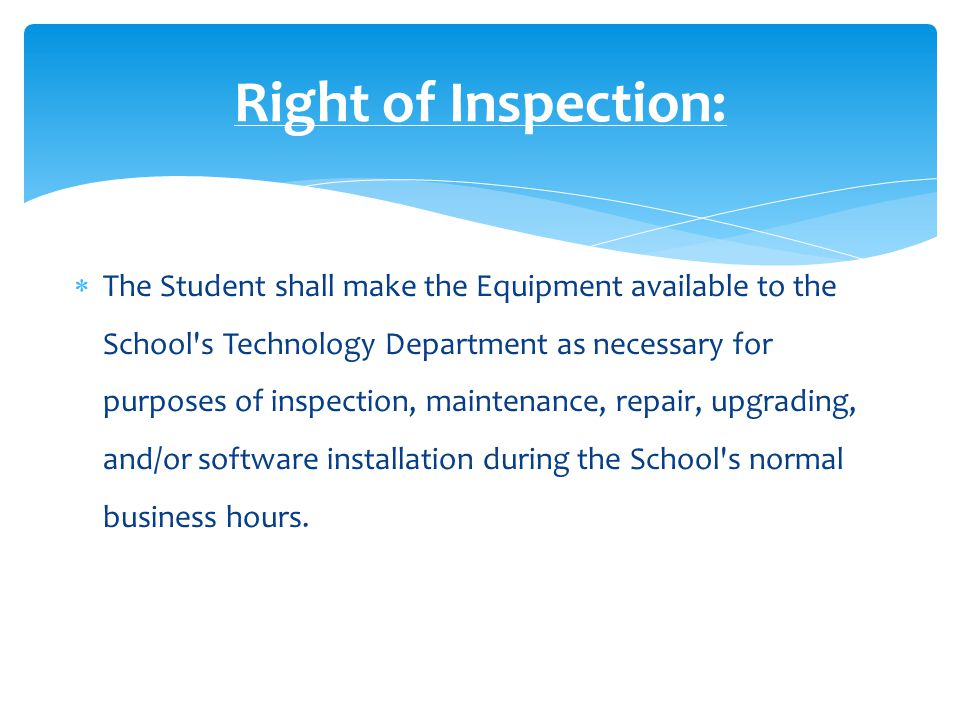  The Student shall make the Equipment available to the School s Technology Department as necessary for purposes of inspection, maintenance, repair, upgrading, and/or software installation during the School s normal business hours.