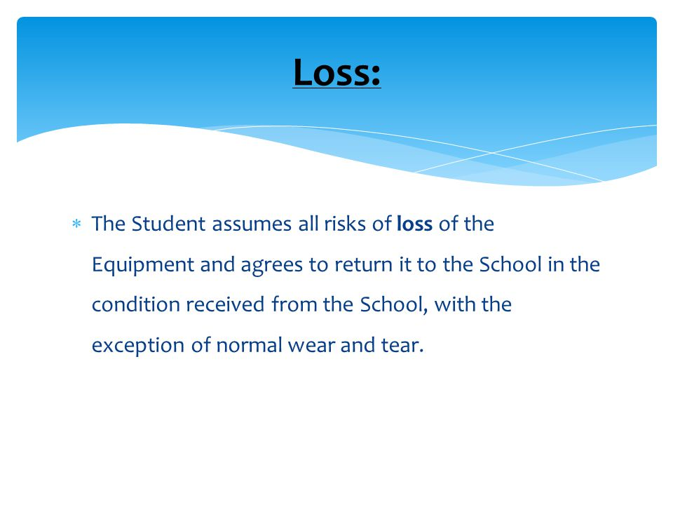  The Student assumes all risks of loss of the Equipment and agrees to return it to the School in the condition received from the School, with the exception of normal wear and tear.