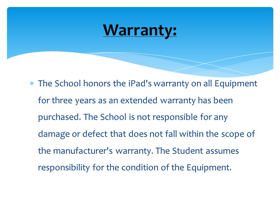  The School honors the iPad s warranty on all Equipment for three years as an extended warranty has been purchased.