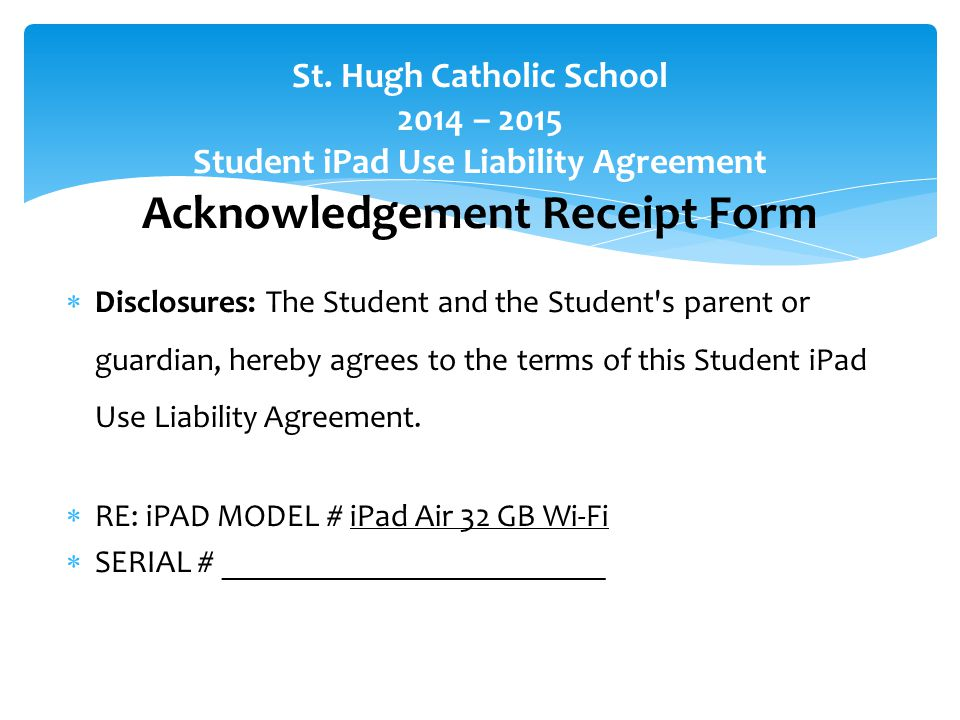  Disclosures: The Student and the Student s parent or guardian, hereby agrees to the terms of this Student iPad Use Liability Agreement.