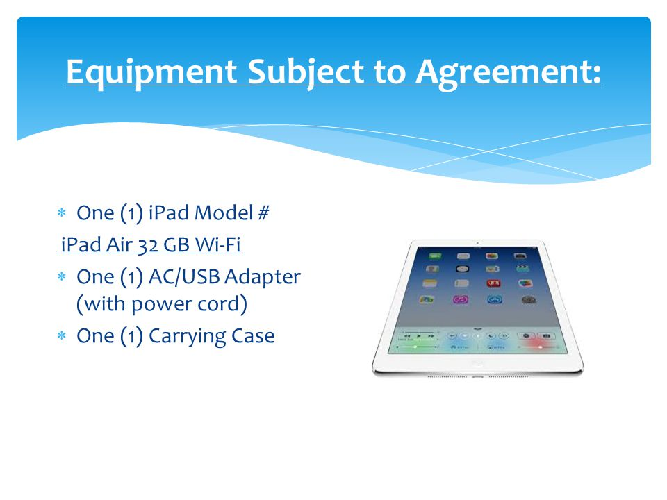 Equipment Subject to Agreement:  One (1) iPad Model # iPad Air 32 GB Wi-Fi  One (1) AC/USB Adapter (with power cord)  One (1) Carrying Case