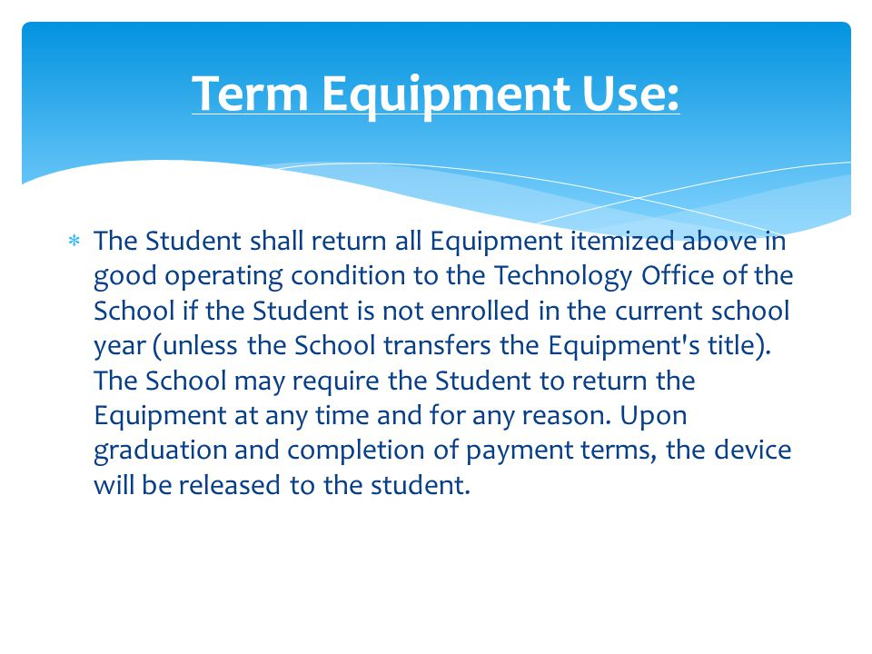  The Equipment must be on the School s premises during each of the Student s normal school days.