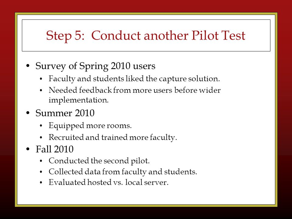 Step 5: Conduct another Pilot Test Survey of Spring 2010 users Faculty and students liked the capture solution.