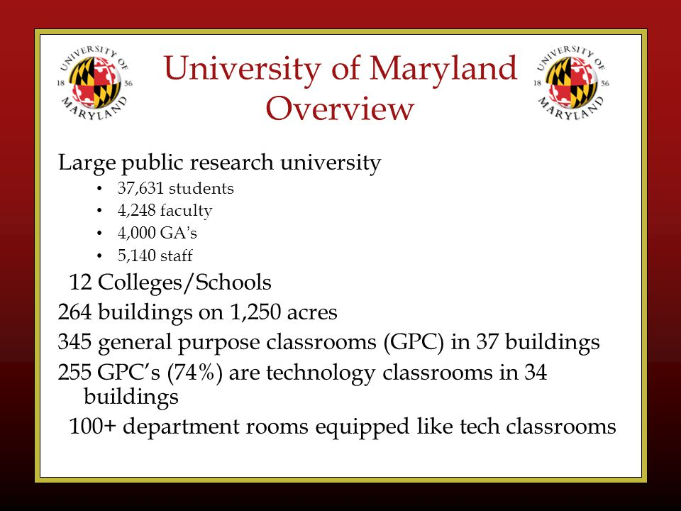 University of Maryland Overview Large public research university 37,631 students 4,248 faculty 4,000 GA's 5,140 staff 12 Colleges/Schools 264 buildings on 1,250 acres 345 general purpose classrooms (GPC) in 37 buildings 255 GPC's (74%) are technology classrooms in 34 buildings 100+ department rooms equipped like tech classrooms