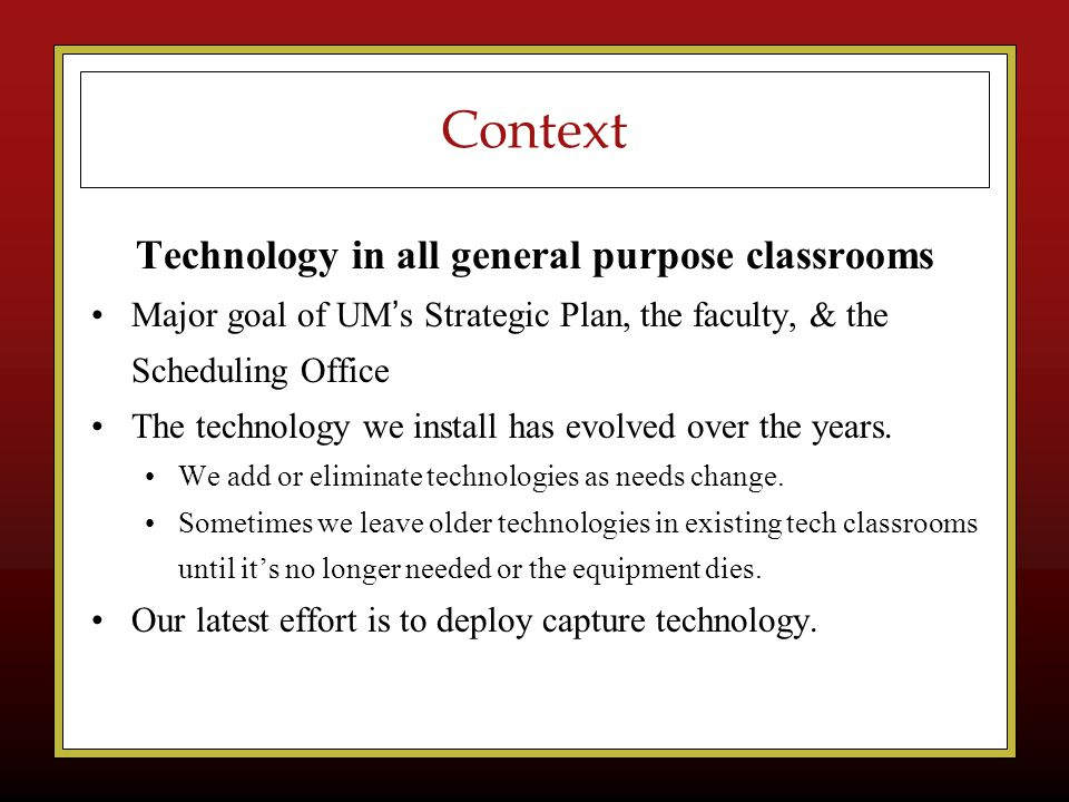 Context Technology in all general purpose classrooms Major goal of UM ' s Strategic Plan, the faculty, & the Scheduling Office The technology we install has evolved over the years.