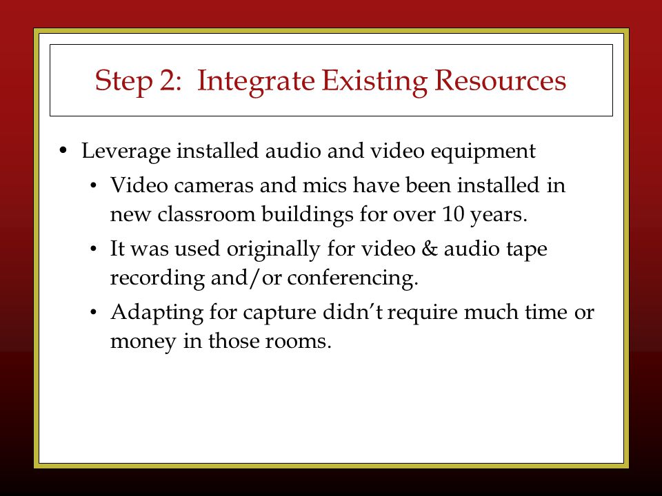 Step 2: Integrate Existing Resources Leverage installed audio and video equipment Video cameras and mics have been installed in new classroom buildings for over 10 years.