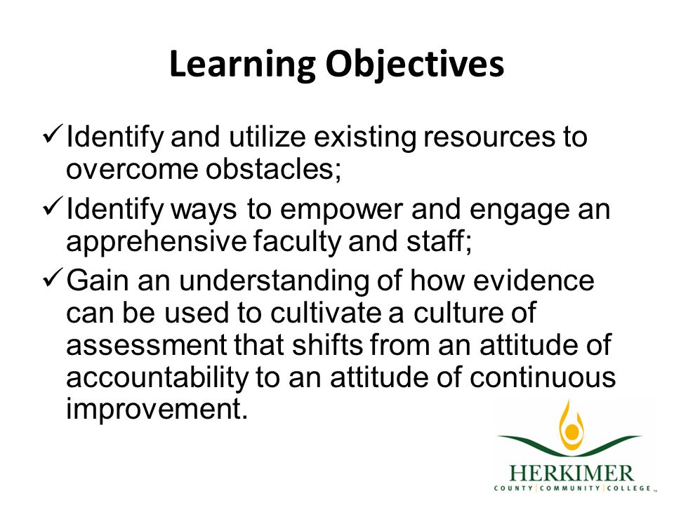 Learning Objectives Identify and utilize existing resources to overcome obstacles; Identify ways to empower and engage an apprehensive faculty and staff; Gain an understanding of how evidence can be used to cultivate a culture of assessment that shifts from an attitude of accountability to an attitude of continuous improvement.