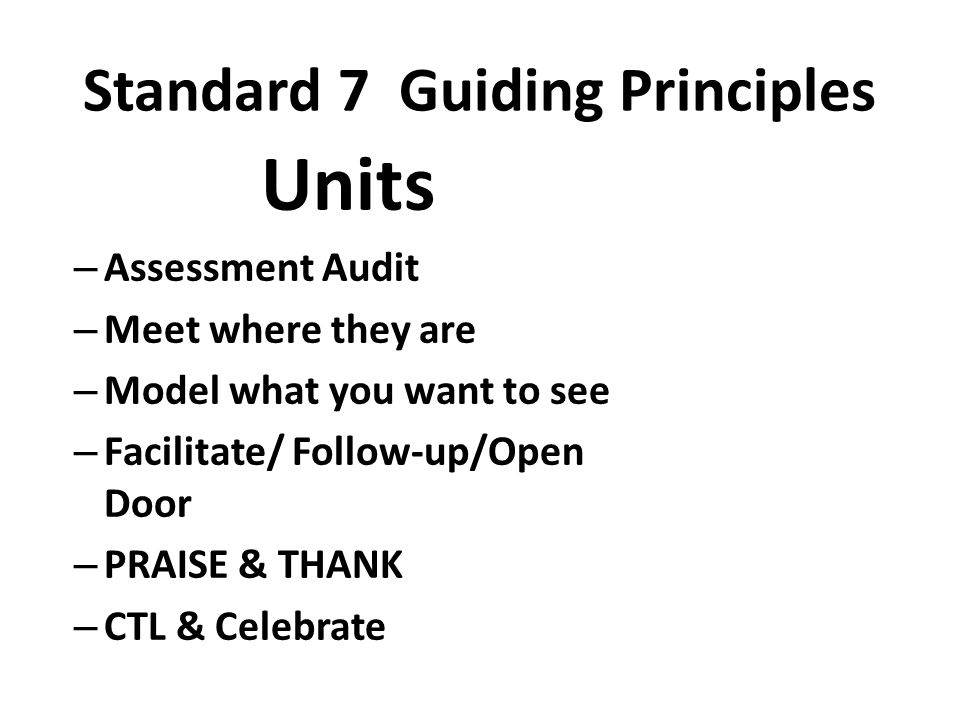 Standard 7 Guiding Principles Units – Assessment Audit – Meet where they are – Model what you want to see – Facilitate/ Follow-up/Open Door – PRAISE & THANK – CTL & Celebrate