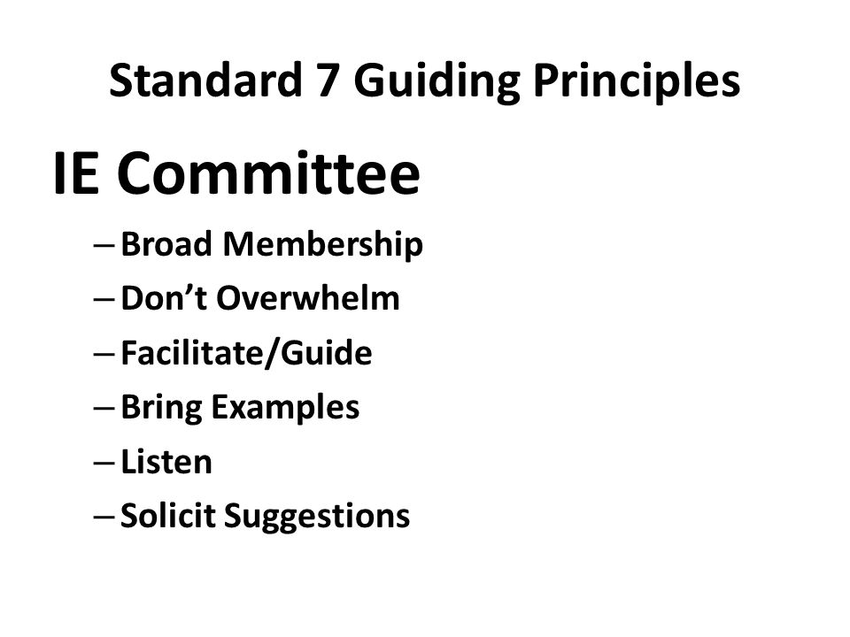 Standard 7 Guiding Principles IE Committee – Broad Membership – Don't Overwhelm – Facilitate/Guide – Bring Examples – Listen – Solicit Suggestions