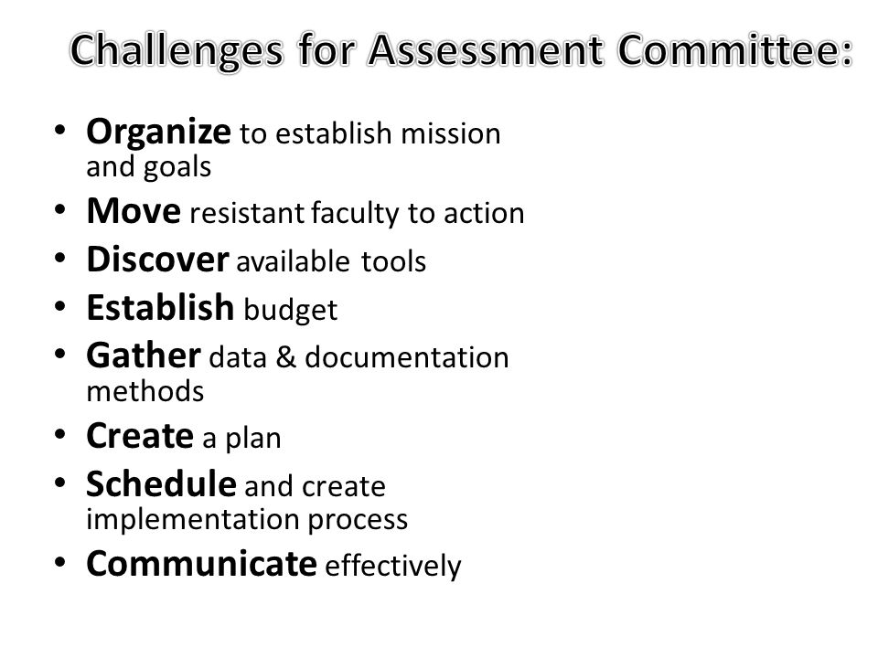 Organize to establish mission and goals Move resistant faculty to action Discover available tools Establish budget Gather data & documentation methods Create a plan Schedule and create implementation process Communicate effectively