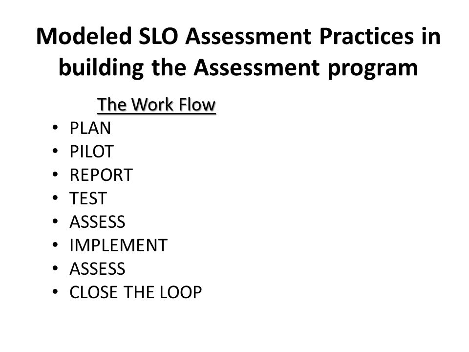 Modeled SLO Assessment Practices in building the Assessment program The Work Flow PLAN PILOT REPORT TEST ASSESS IMPLEMENT ASSESS CLOSE THE LOOP