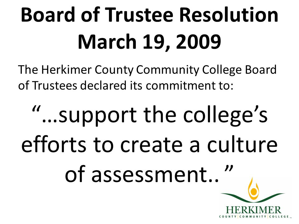Board of Trustee Resolution March 19, 2009 The Herkimer County Community College Board of Trustees declared its commitment to: …support the college's efforts to create a culture of assessment...