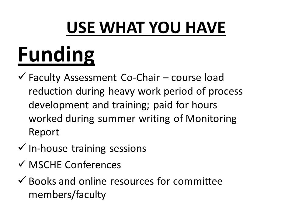 USE WHAT YOU HAVE Funding Faculty Assessment Co-Chair – course load reduction during heavy work period of process development and training; paid for hours worked during summer writing of Monitoring Report In-house training sessions MSCHE Conferences Books and online resources for committee members/faculty
