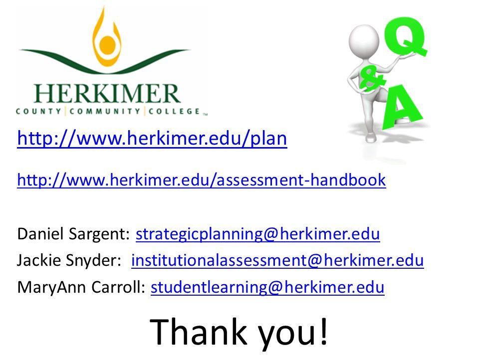 http://www.herkimer.edu/plan http://www.herkimer.edu/assessment-handbook Daniel Sargent: strategicplanning@herkimer.edustrategicplanning@herkimer.edu Jackie Snyder: institutionalassessment@herkimer.eduinstitutionalassessment@herkimer.edu MaryAnn Carroll: studentlearning@herkimer.edustudentlearning@herkimer.edu Thank you!