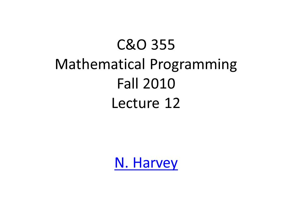 C&O 355 Mathematical Programming Fall 2010 Lecture 12 N. Harvey TexPoint fonts used in EMF. Read the TexPoint manual before you delete this box.: AA A