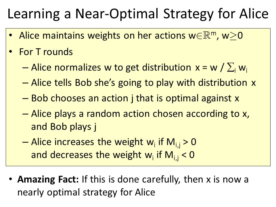 Learning a Near-Optimal Strategy for Alice Alice maintains weights on her actions w 2 R m, w ¸ 0 For T rounds – Alice normalizes w to get distribution