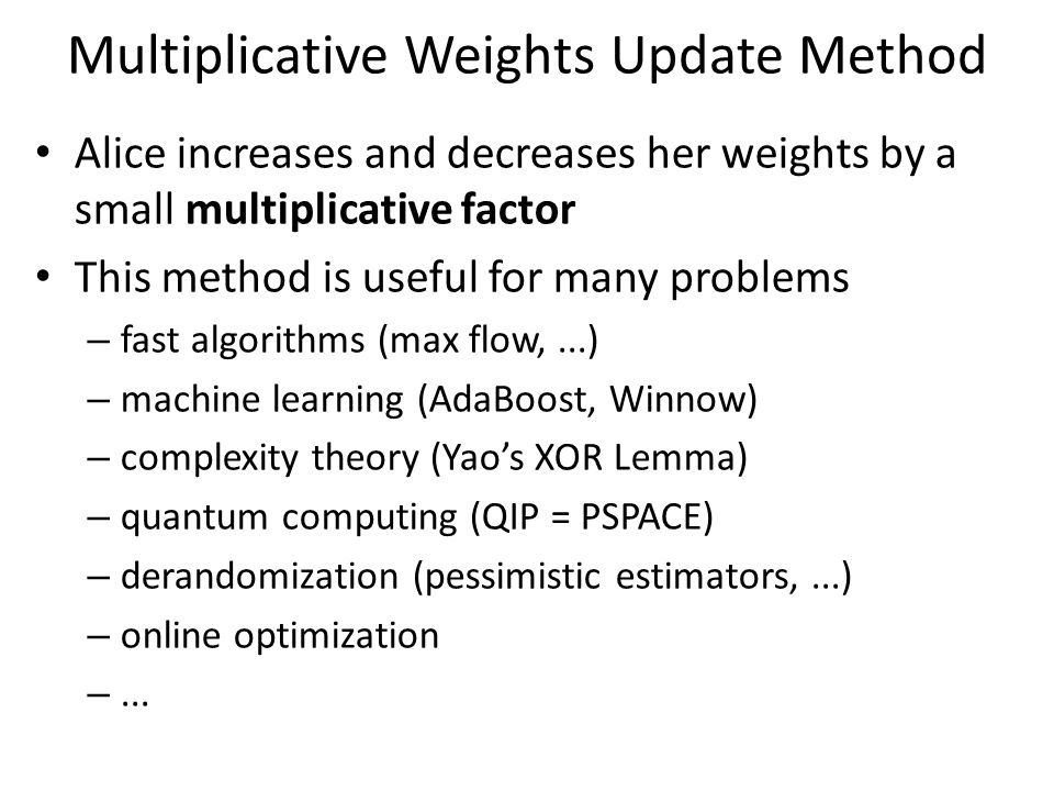Multiplicative Weights Update Method Alice increases and decreases her weights by a small multiplicative factor This method is useful for many problems – fast algorithms (max flow,...) – machine learning (AdaBoost, Winnow) – complexity theory (Yao's XOR Lemma) – quantum computing (QIP = PSPACE) – derandomization (pessimistic estimators,...) – online optimization –...