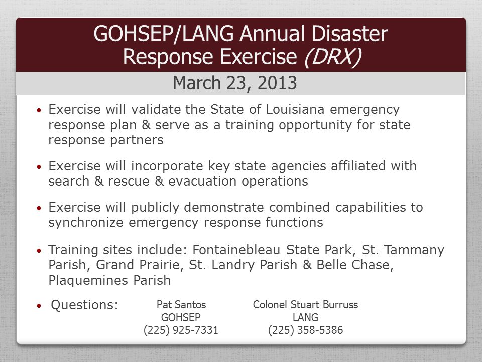 Exercise will validate the State of Louisiana emergency response plan & serve as a training opportunity for state response partners Exercise will incorporate key state agencies affiliated with search & rescue & evacuation operations Exercise will publicly demonstrate combined capabilities to synchronize emergency response functions Training sites include: Fontainebleau State Park, St.