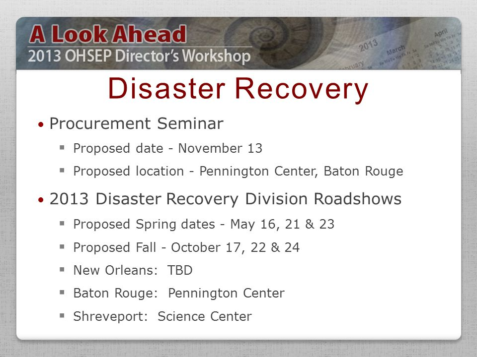 Procurement Seminar  Proposed date - November 13  Proposed location - Pennington Center, Baton Rouge 2013 Disaster Recovery Division Roadshows  Proposed Spring dates - May 16, 21 & 23  Proposed Fall - October 17, 22 & 24  New Orleans: TBD  Baton Rouge: Pennington Center  Shreveport: Science Center Disaster Recovery