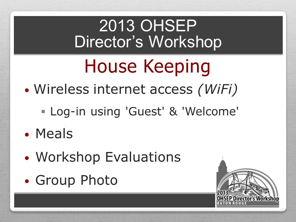 2013 OHSEP Director's Workshop Wireless internet access (WiFi)  Log-in using Guest & Welcome Meals Workshop Evaluations Group Photo House Keeping