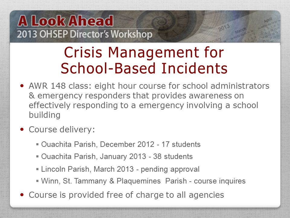 AWR 148 class: eight hour course for school administrators & emergency responders that provides awareness on effectively responding to a emergency involving a school building Course delivery: Course is provided free of charge to all agencies Crisis Management for School-Based Incidents  Ouachita Parish, December 2012 - 17 students  Ouachita Parish, January 2013 - 38 students  Lincoln Parish, March 2013 - pending approval  Winn, St.