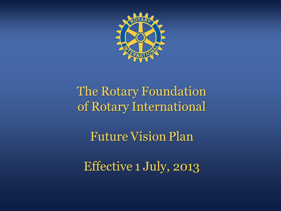 The Rotary Foundation of Rotary International Future Vision Plan Effective 1 July, 2013