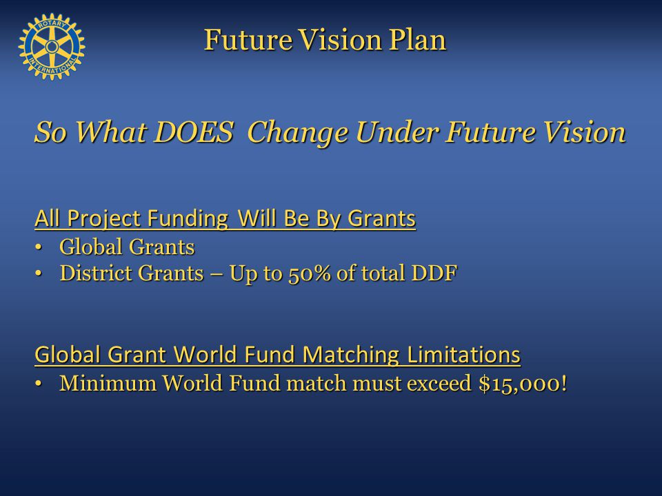 Future Vision Plan Timeline for Implementation Club Responsibilities Get trained and qualified Get trained and qualified Now forward Now forward Sponsor 2013-14 Global Grant Scholarship applicants Sponsor 2013-14 Global Grant Scholarship applicants January 15, 2013 online proposal January 15, 2013 online proposal Make 2013-14 District Grant club project application Make 2013-14 District Grant club project application May 1, 2013 May 1, 2013 Complete 2013-14 District Grant club project Complete 2013-14 District Grant club project June 1, 2014 June 1, 2014