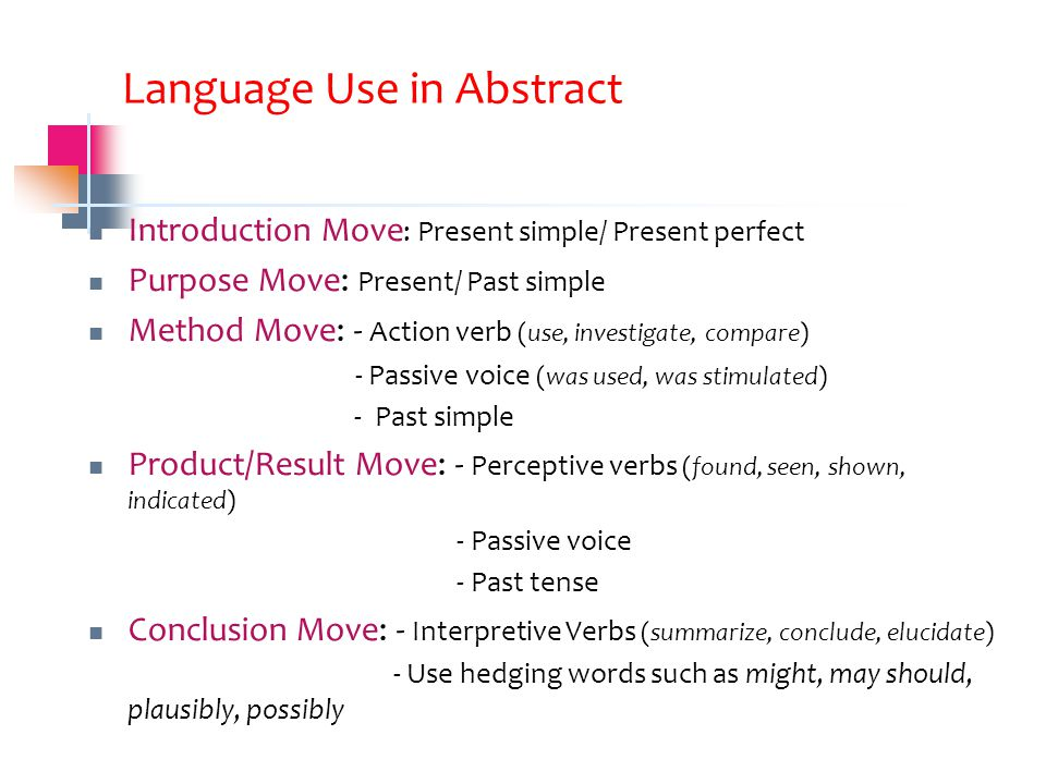 Language Use in Abstract Introduction Move : Present simple/ Present perfect Purpose Move: Present/ Past simple Method Move: - Action verb (use, investigate, compare) - Passive voice (was used, was stimulated) - Past simple Product/Result Move: - Perceptive verbs (found, seen, shown, indicated) - Passive voice - Past tense Conclusion Move: - Interpretive Verbs (summarize, conclude, elucidate) - Use hedging words such as might, may should, plausibly, possibly
