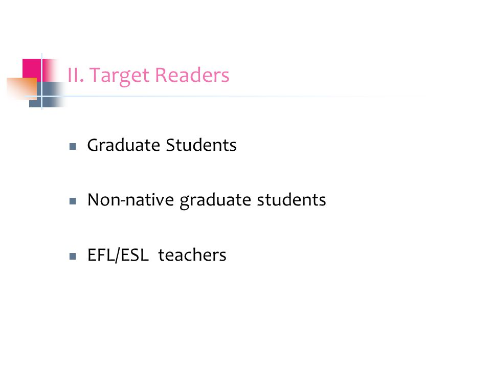 II. Target Readers Graduate Students Non-native graduate students EFL/ESL teachers
