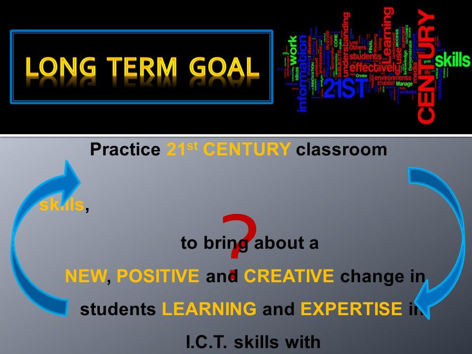 ? Practice 21 st CENTURY classroom skills, to bring about a NEW, POSITIVE and CREATIVE change in students LEARNING and EXPERTISE in I.C.T. skills with