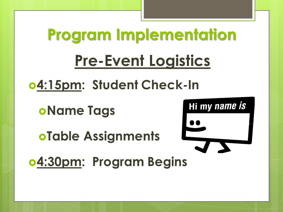 Program Implementation Pre-Event Logistics  4:15pm: Student Check-In  Name Tags  Table Assignments  4:30pm: Program Begins
