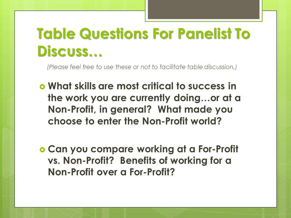 Table Questions For Panelist To Discuss… (Please feel free to use these or not to facilitate table discussion.)  What skills are most critical to success in the work you are currently doing…or at a Non-Profit, in general.