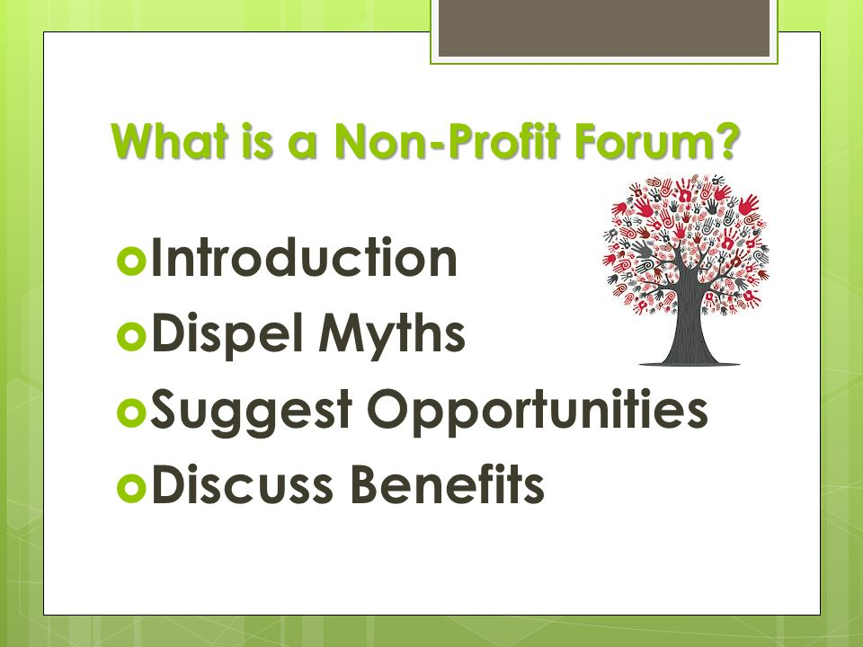 What is a Non-Profit Forum?  Introduction  Dispel Myths  Suggest Opportunities  Discuss Benefits