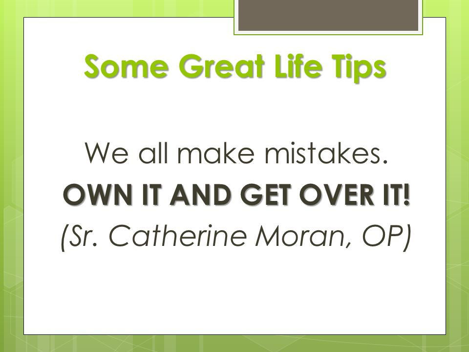 Some Great Life Tips We all make mistakes. OWN IT AND GET OVER IT! (Sr. Catherine Moran, OP)