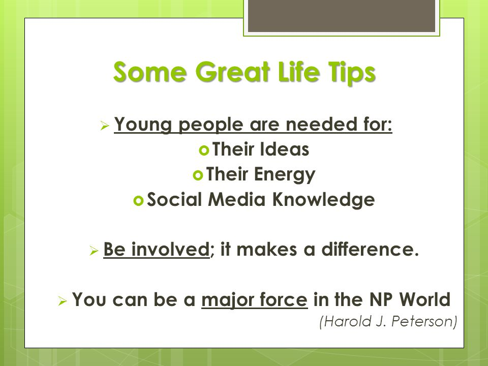 Some Great Life Tips  Young people are needed for:  Their Ideas  Their Energy  Social Media Knowledge  Be involved; it makes a difference.